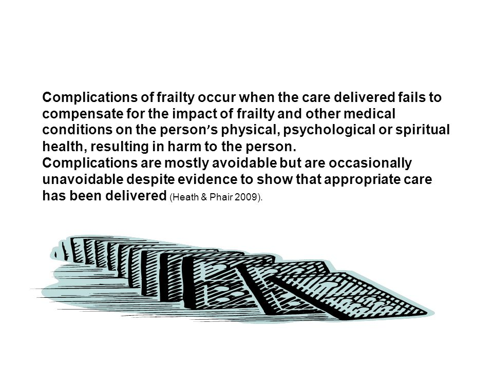 Complications of frailty occur when the care delivered fails to compensate for the impact of frailty and other medical conditions on the person's physical, psychological or spiritual health, resulting in harm to the person.