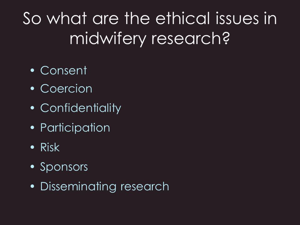 So what are the ethical issues in midwifery research