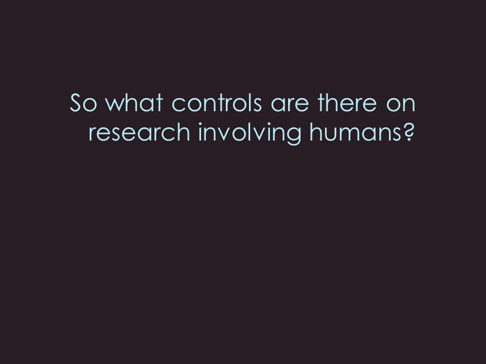 So what controls are there on research involving humans