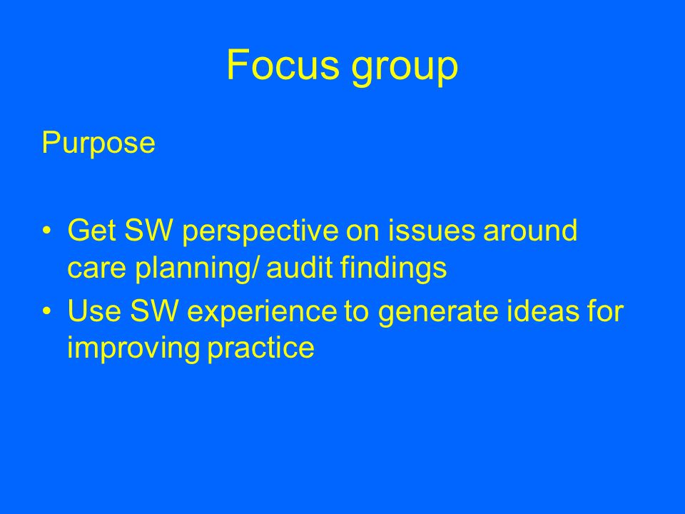 Focus group Purpose. Get SW perspective on issues around care planning/ audit findings. Use SW experience to generate ideas for improving practice.