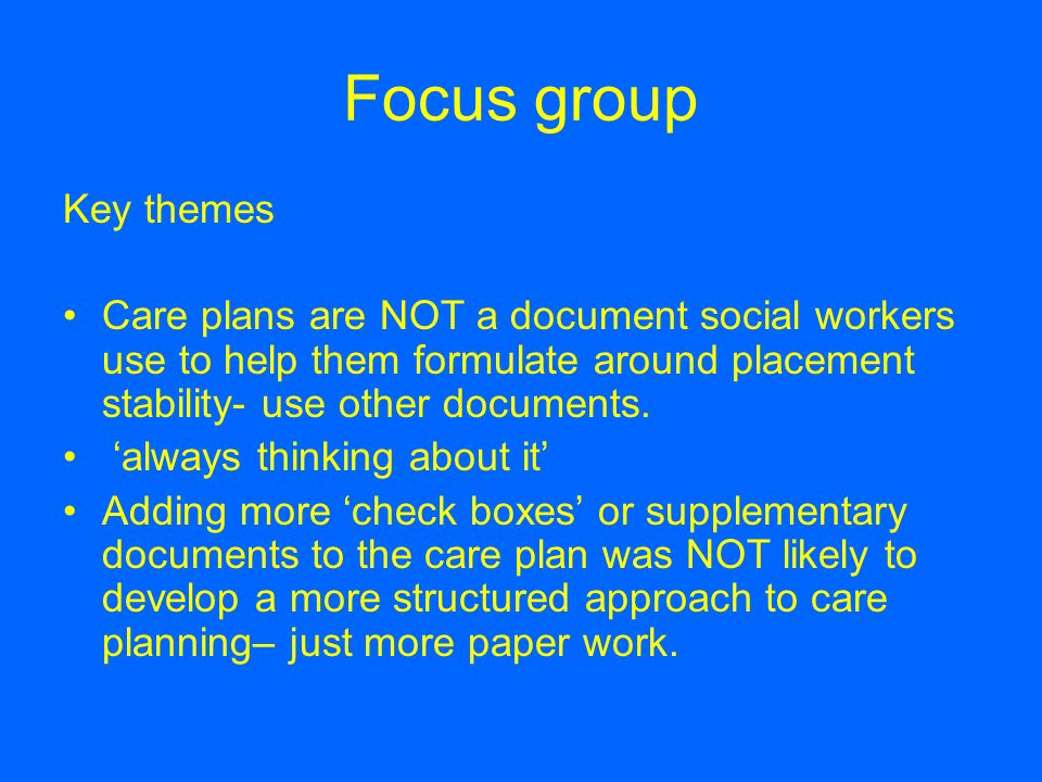 Focus group Key themes. Care plans are NOT a document social workers use to help them formulate around placement stability- use other documents.