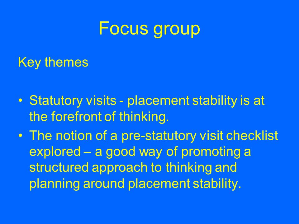 Focus group Key themes. Statutory visits - placement stability is at the forefront of thinking.