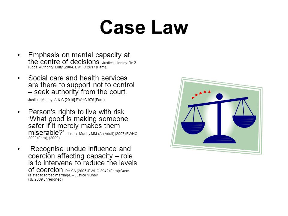 Case Law Emphasis on mental capacity at the centre of decisions Justice Hedley: Re Z (Local Authority: Duty (2004) EWHC 2817 (Fam).