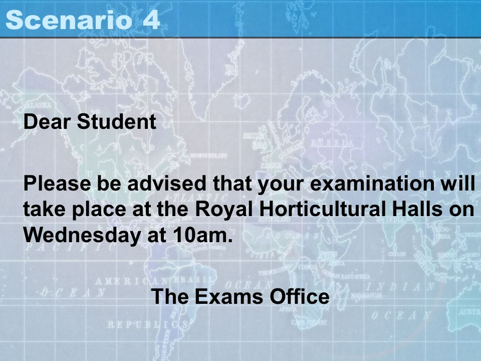 Scenario 4 Dear Student. Please be advised that your examination will take place at the Royal Horticultural Halls on Wednesday at 10am.
