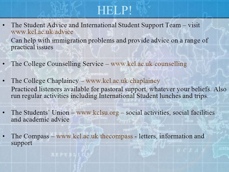 HELP! The Student Advice and International Student Support Team – visit www.kcl.ac.uk/advice.
