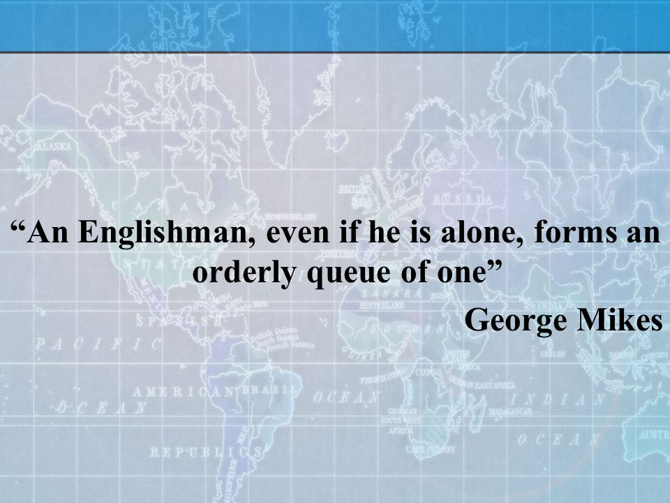An Englishman, even if he is alone, forms an orderly queue of one