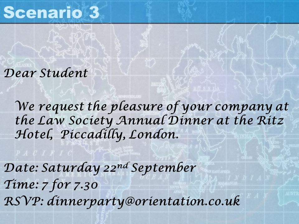Scenario 3 Dear Student. We request the pleasure of your company at the Law Society Annual Dinner at the Ritz Hotel, Piccadilly, London.