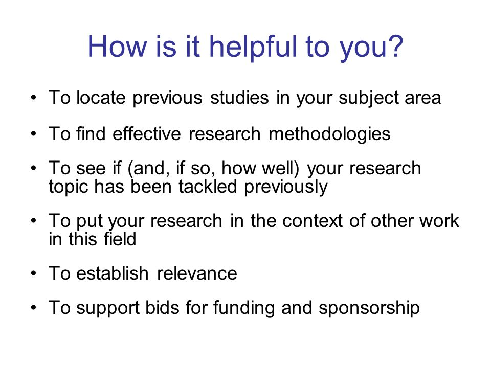 How is it helpful to you To locate previous studies in your subject area. To find effective research methodologies.