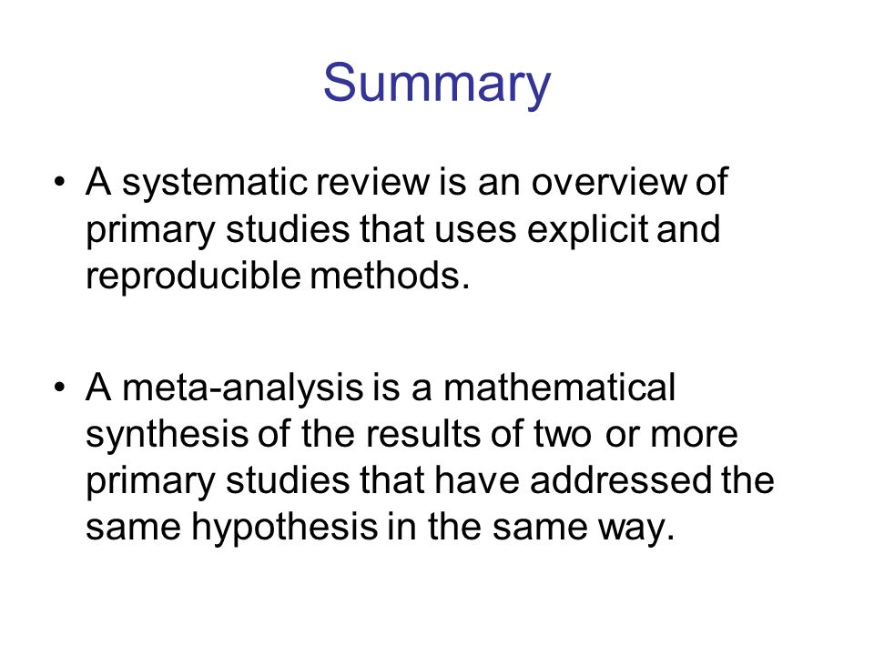 Summary A systematic review is an overview of primary studies that uses explicit and reproducible methods.
