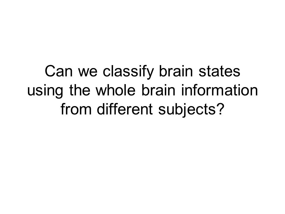 Can we classify brain states using the whole brain information from different subjects