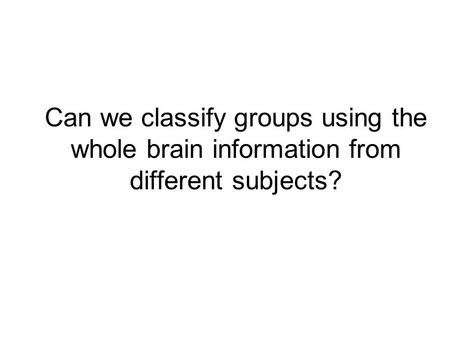 Can we classify groups using the whole brain information from different subjects