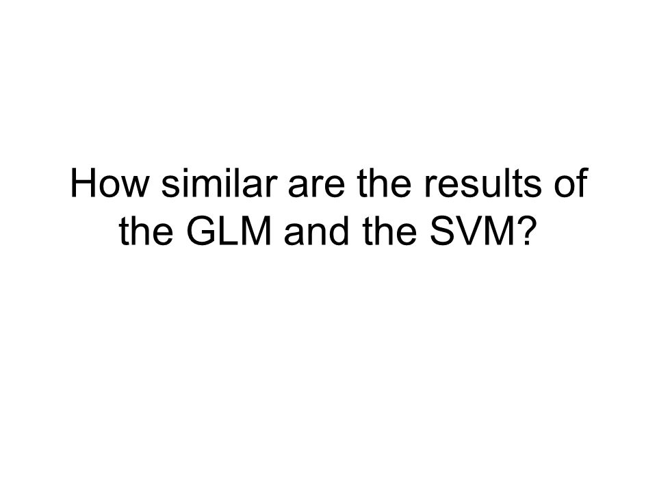 How similar are the results of the GLM and the SVM