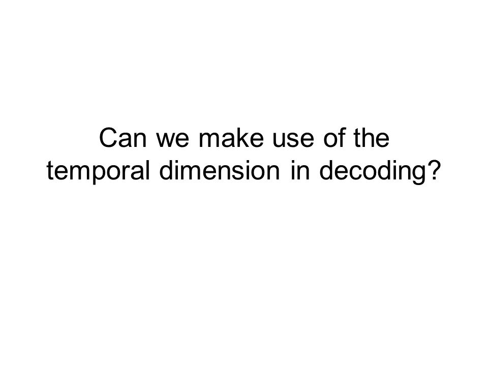 Can we make use of the temporal dimension in decoding
