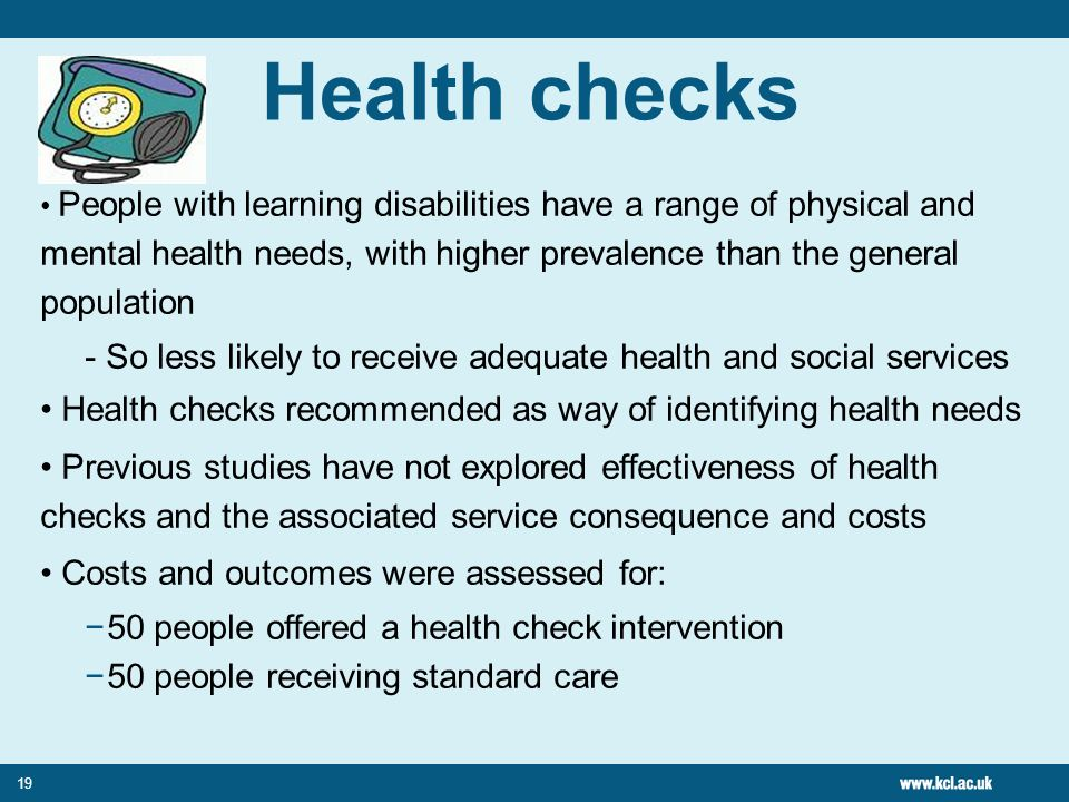 Health checks People with learning disabilities have a range of physical and mental health needs, with higher prevalence than the general population.