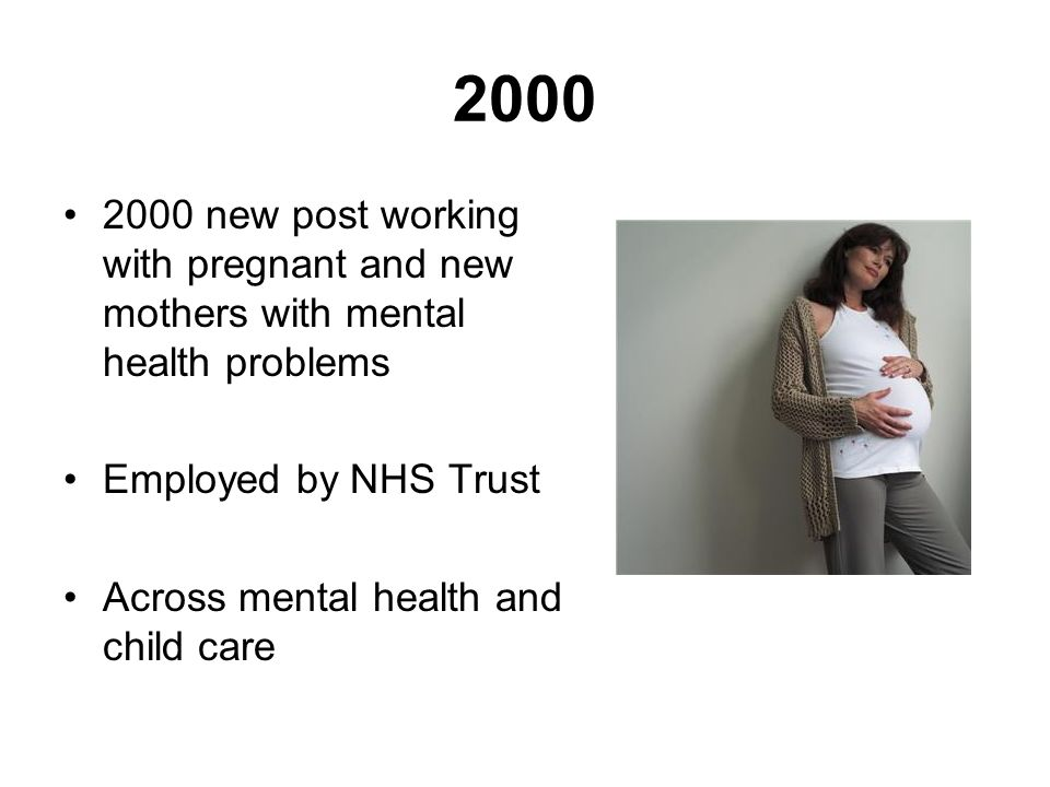 2000 2000 new post working with pregnant and new mothers with mental health problems. Employed by NHS Trust.