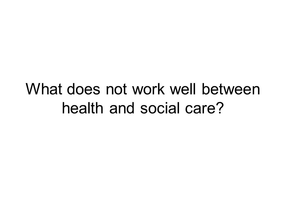What does not work well between health and social care