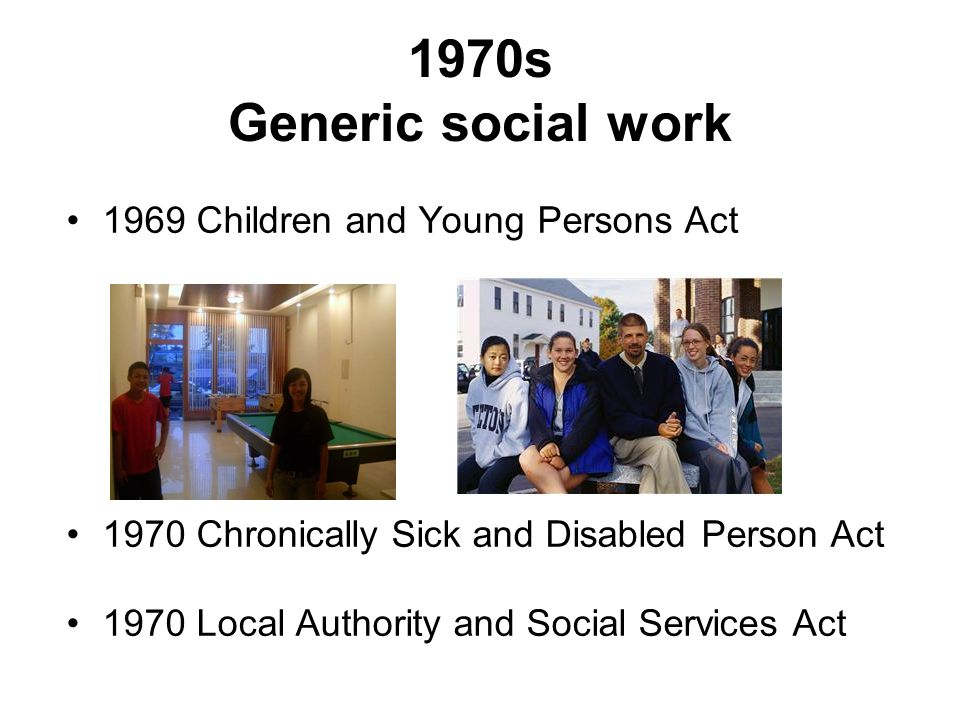 1970s Generic social work 1969 Children and Young Persons Act