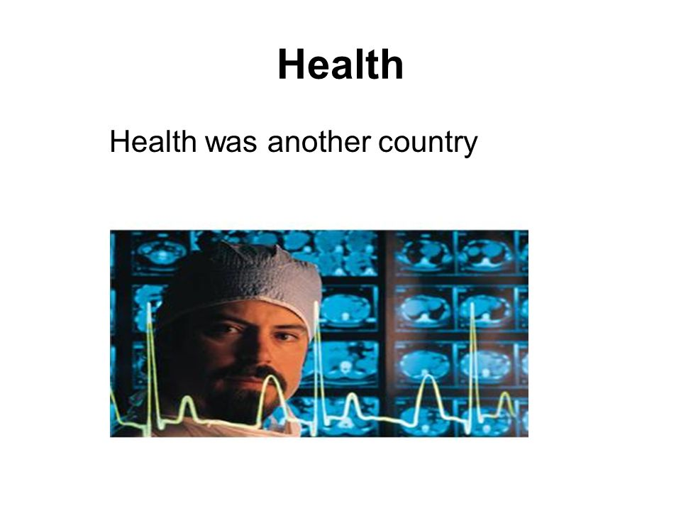 Health Health was another country