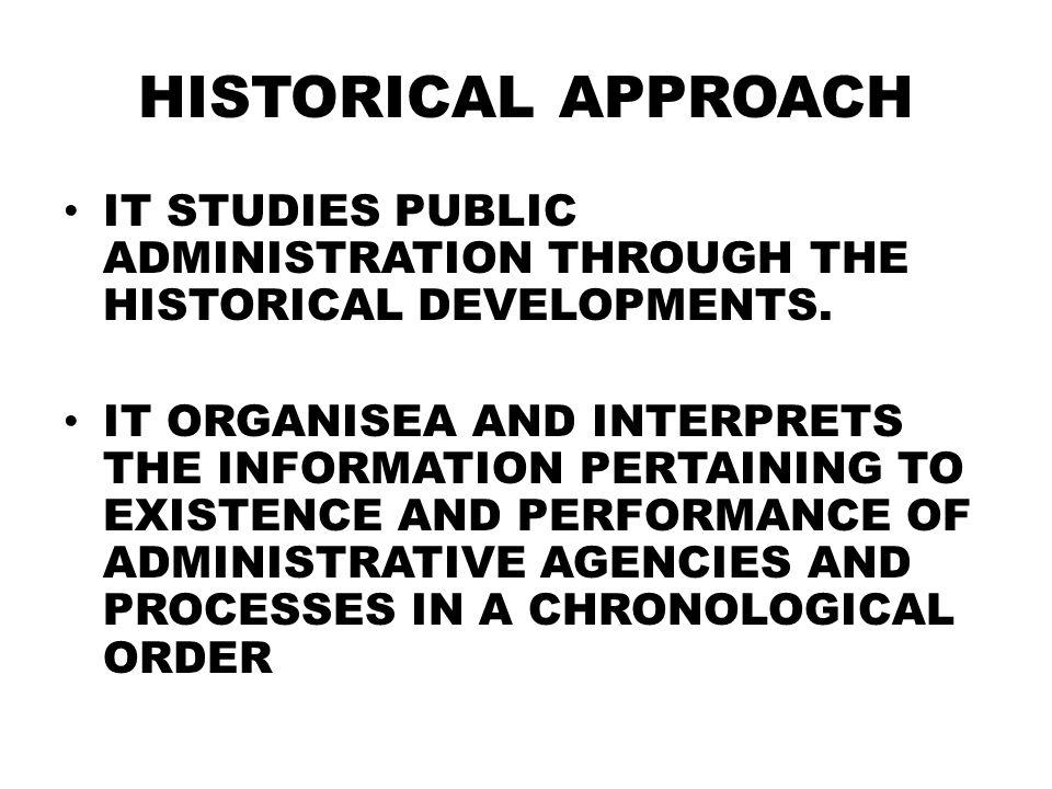 HISTORICAL APPROACH IT STUDIES PUBLIC ADMINISTRATION THROUGH THE HISTORICAL DEVELOPMENTS.