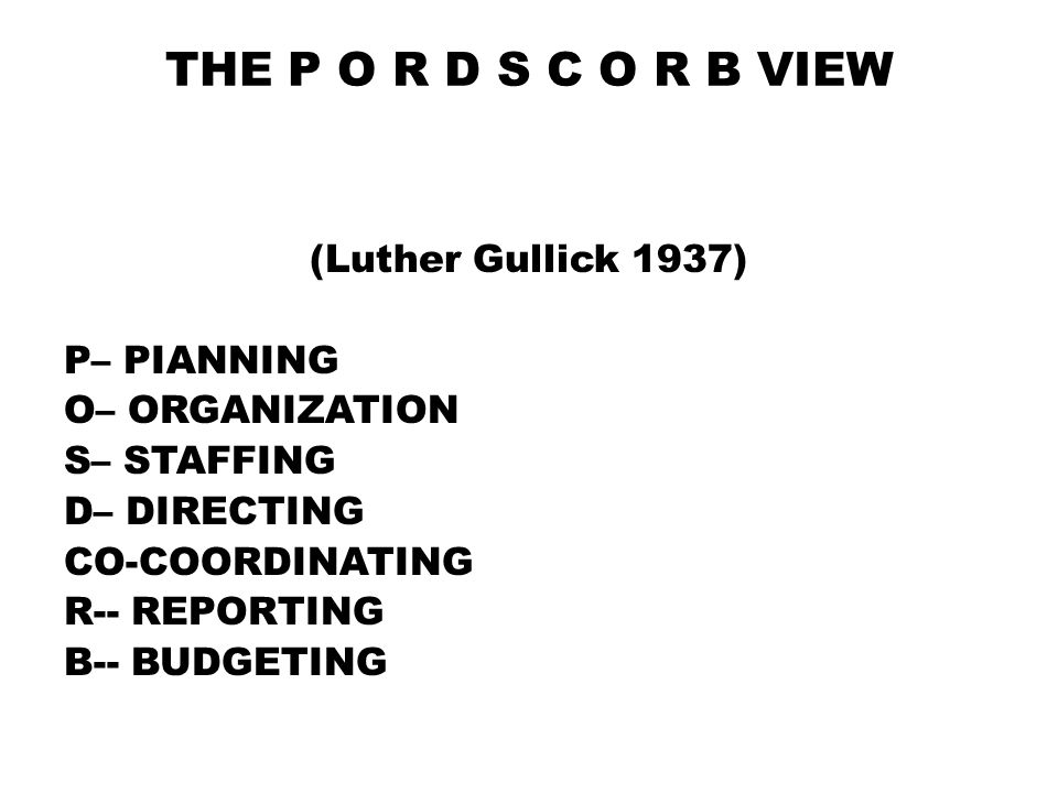 THE P O R D S C O R B VIEW (Luther Gullick 1937) P– PIANNING O– ORGANIZATION S– STAFFING D– DIRECTING CO-COORDINATING R-- REPORTING B-- BUDGETING