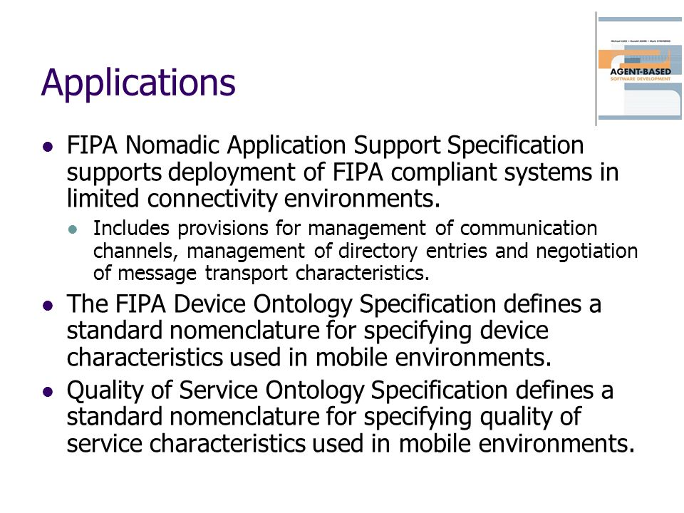 Applications FIPA Nomadic Application Support Specification supports deployment of FIPA compliant systems in limited connectivity environments.