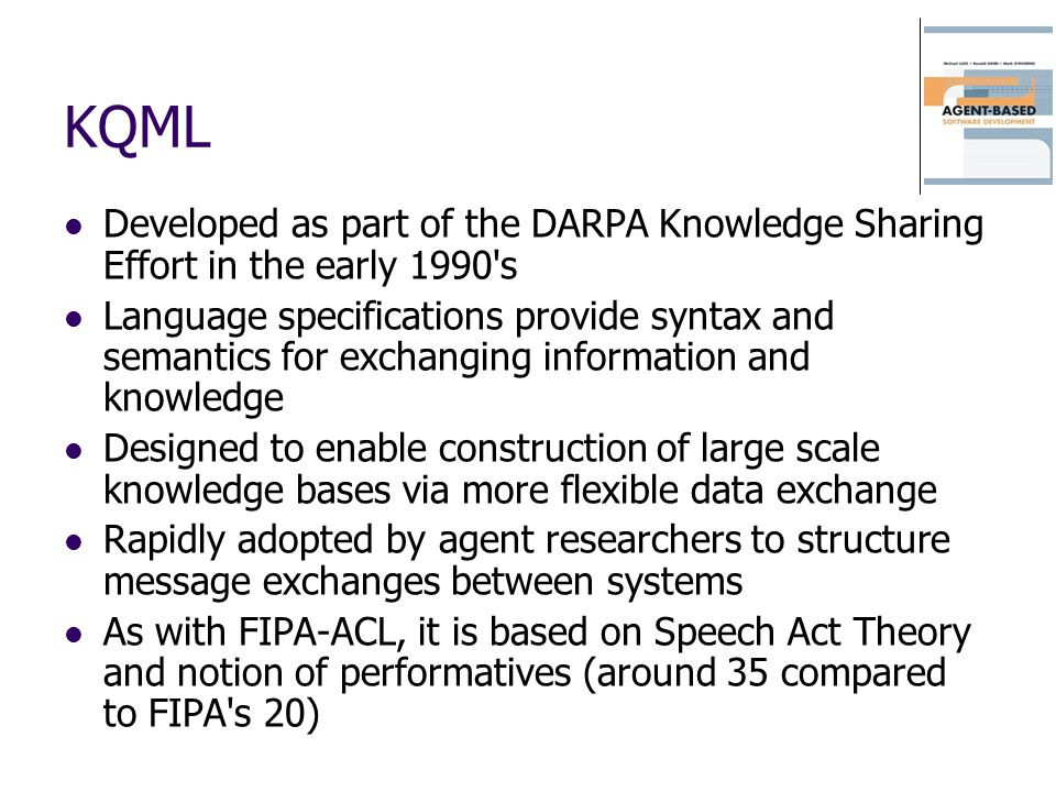 KQML Developed as part of the DARPA Knowledge Sharing Effort in the early 1990 s.