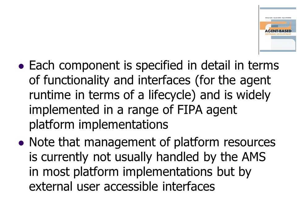 Each component is specified in detail in terms of functionality and interfaces (for the agent runtime in terms of a lifecycle) and is widely implemented in a range of FIPA agent platform implementations