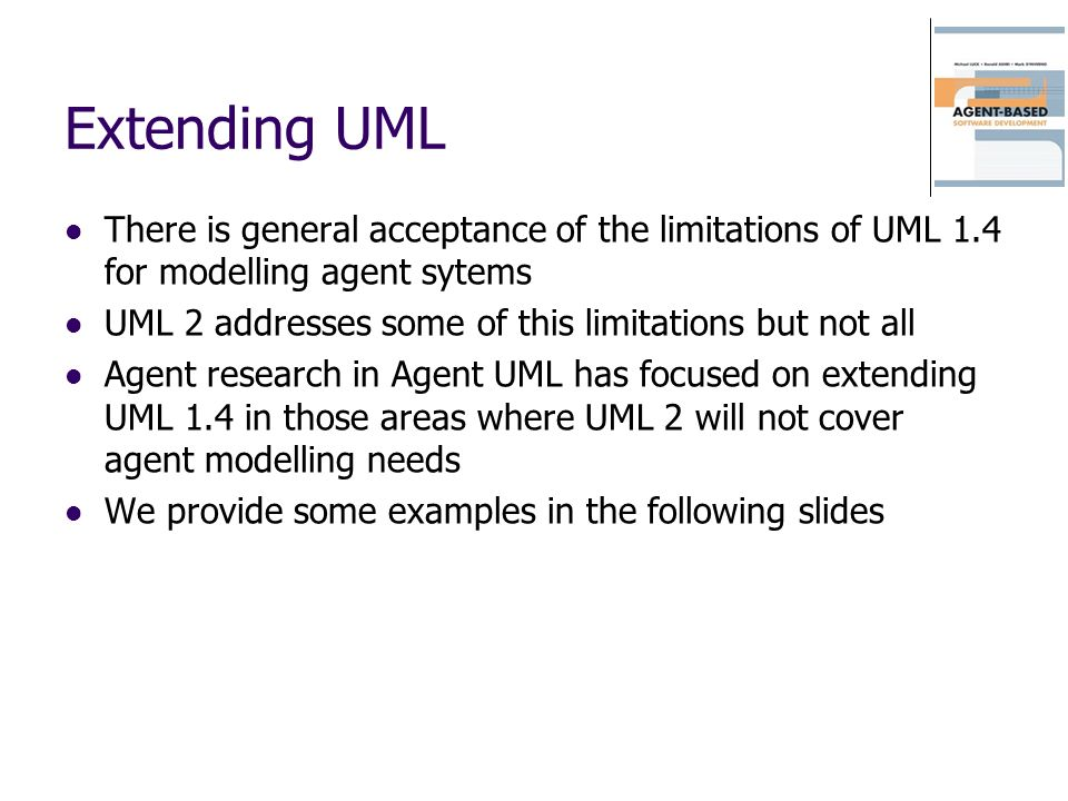 Extending UML There is general acceptance of the limitations of UML 1.4 for modelling agent sytems.