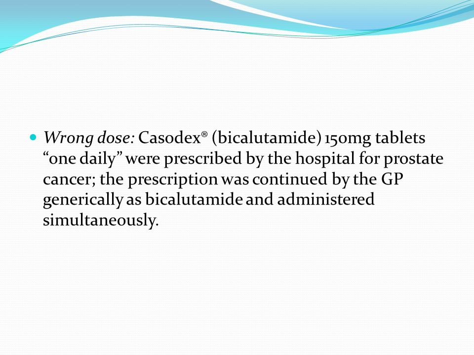 Wrong dose: Casodex® (bicalutamide) 150mg tablets one daily were prescribed by the hospital for prostate cancer; the prescription was continued by the GP generically as bicalutamide and administered simultaneously.