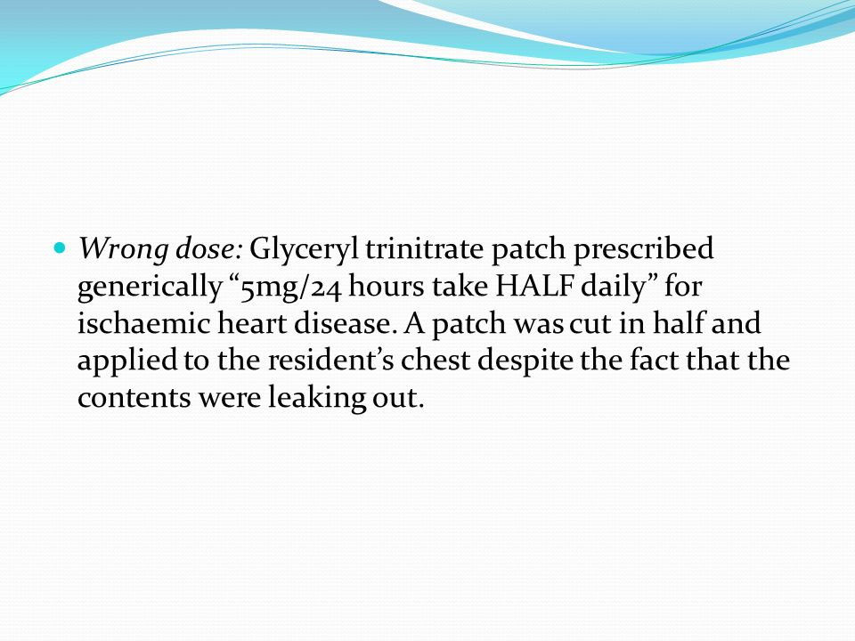 Wrong dose: Glyceryl trinitrate patch prescribed generically 5mg/24 hours take HALF daily for ischaemic heart disease.