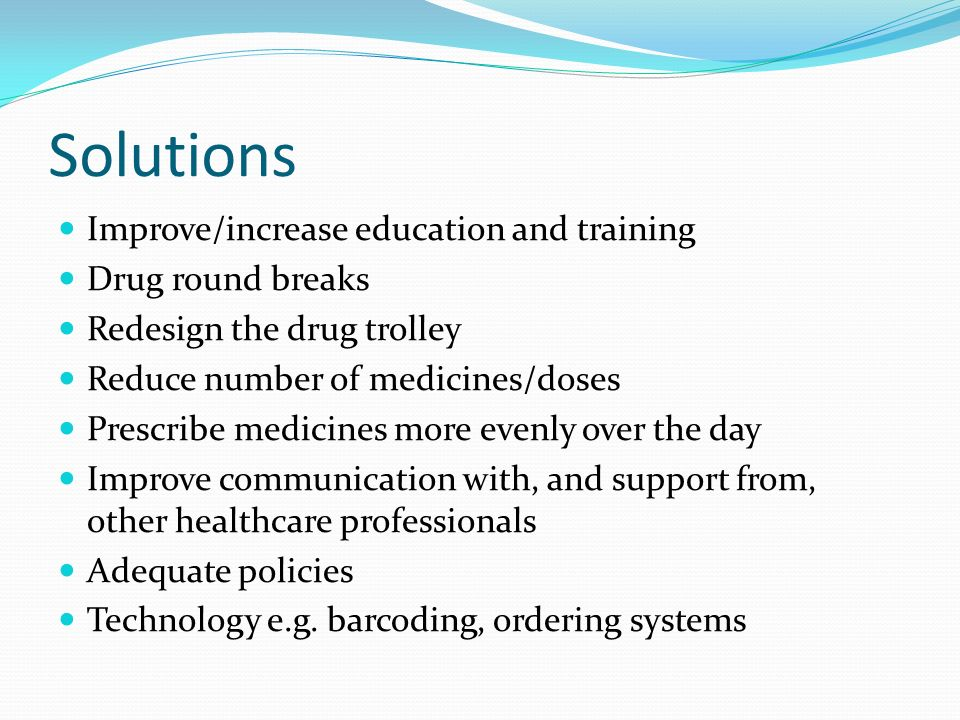 Solutions Improve/increase education and training Drug round breaks