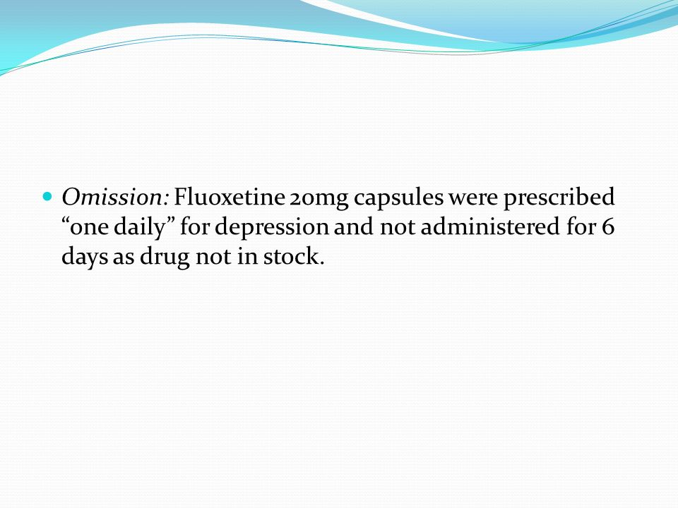 Omission: Fluoxetine 20mg capsules were prescribed one daily for depression and not administered for 6 days as drug not in stock.