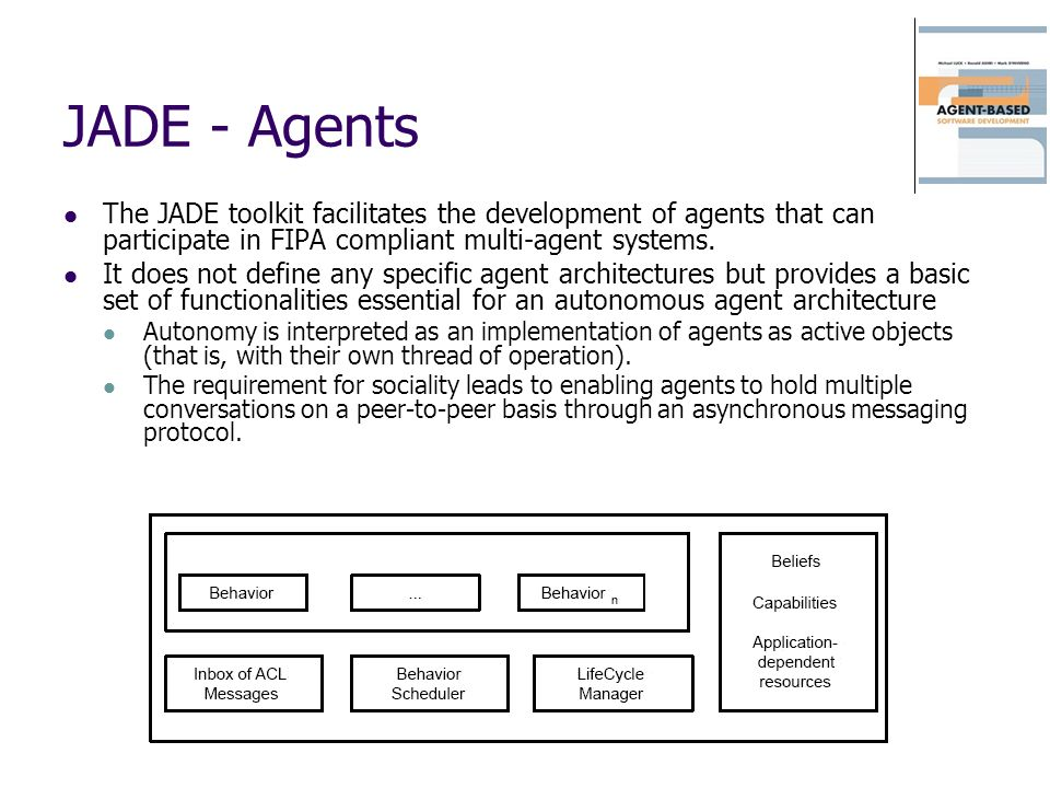 JADE - Agents The JADE toolkit facilitates the development of agents that can participate in FIPA compliant multi-agent systems.