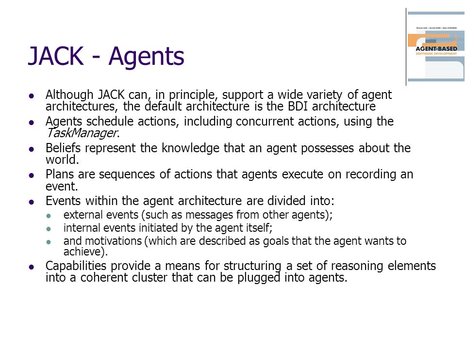 JACK - Agents Although JACK can, in principle, support a wide variety of agent architectures, the default architecture is the BDI architecture.
