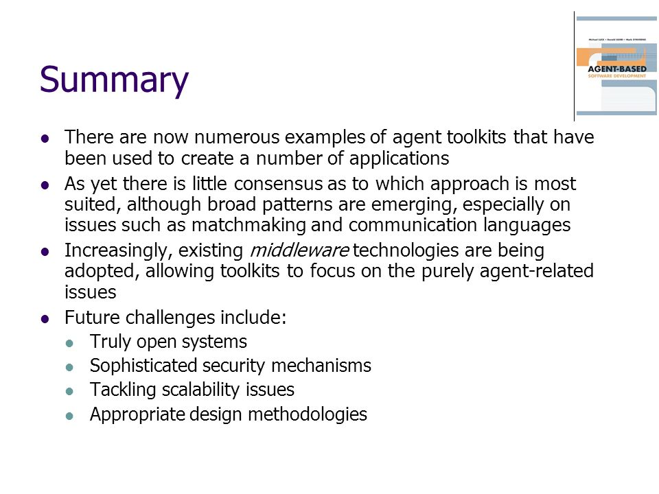 Summary There are now numerous examples of agent toolkits that have been used to create a number of applications.