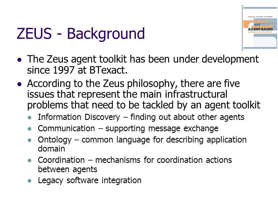 ZEUS - Background The Zeus agent toolkit has been under development since 1997 at BTexact.