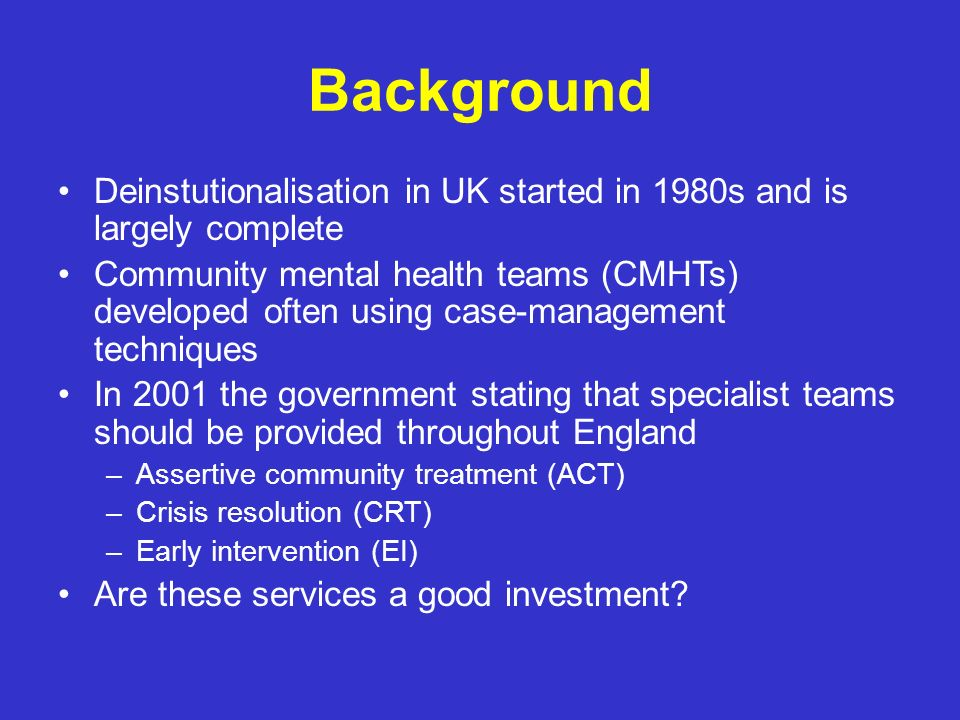 Background Deinstutionalisation in UK started in 1980s and is largely complete.