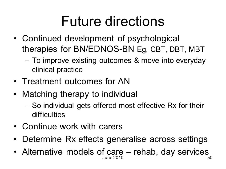Future directions Continued development of psychological therapies for BN/EDNOS-BN Eg, CBT, DBT, MBT.