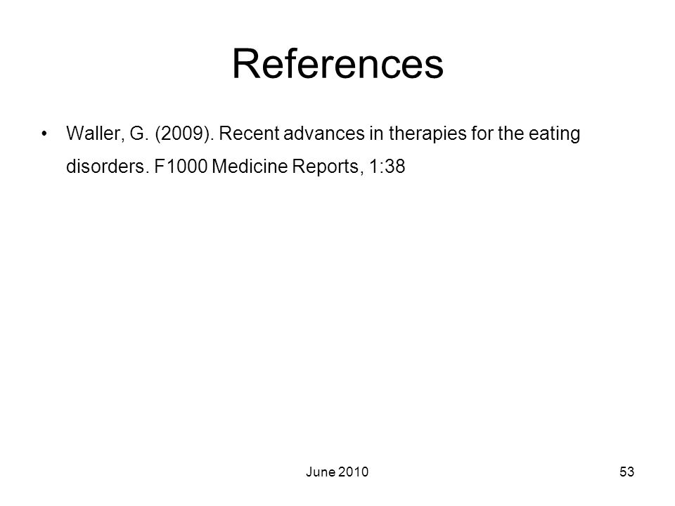 References Waller, G. (2009). Recent advances in therapies for the eating disorders. F1000 Medicine Reports, 1:38.