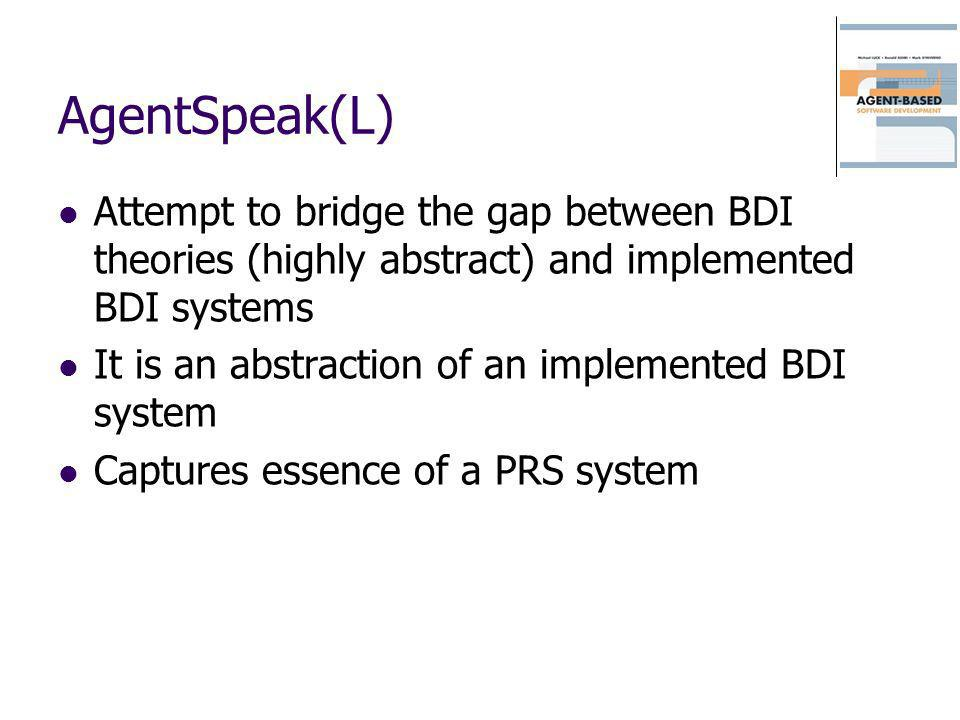 AgentSpeak(L) Attempt to bridge the gap between BDI theories (highly abstract) and implemented BDI systems.