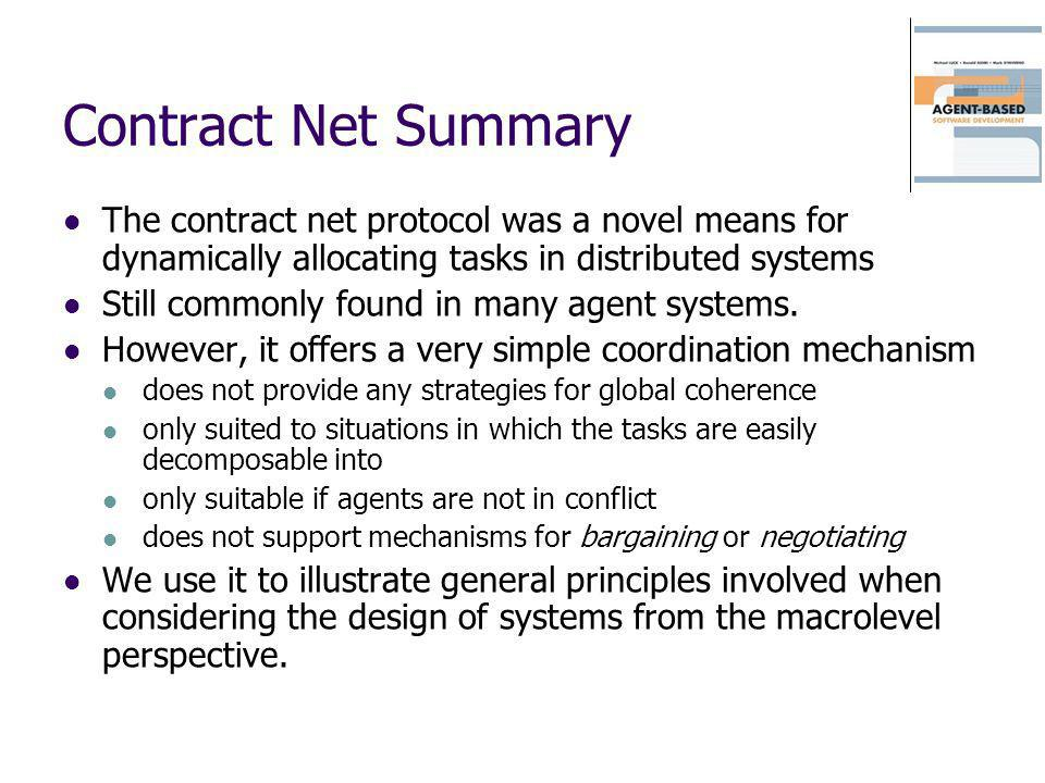 Contract Net Summary The contract net protocol was a novel means for dynamically allocating tasks in distributed systems.