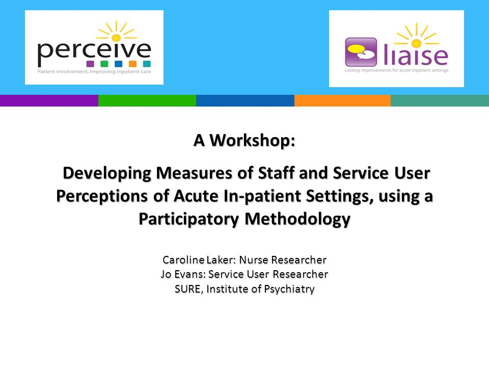 A Workshop: Developing Measures of Staff and Service User Perceptions of Acute In-patient Settings, using a Participatory Methodology Caroline Laker: Nurse Researcher Jo Evans: Service User Researcher SURE, Institute of Psychiatry