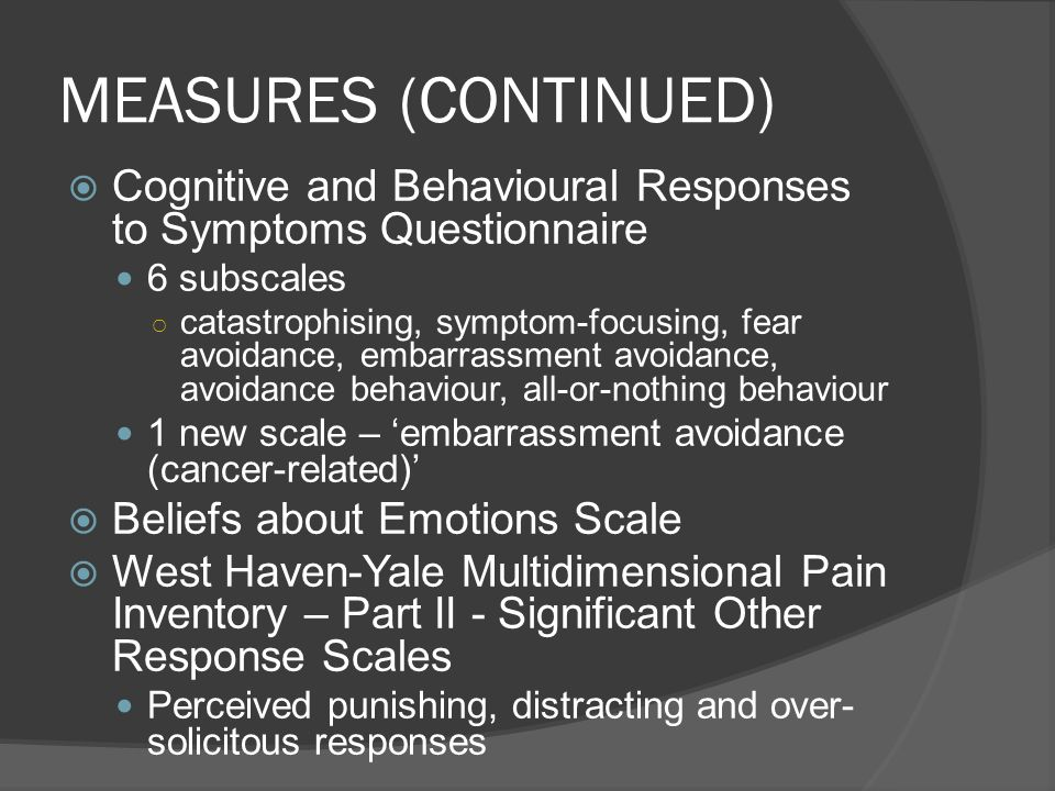 MEASURES (CONTINUED) Cognitive and Behavioural Responses to Symptoms Questionnaire. 6 subscales.