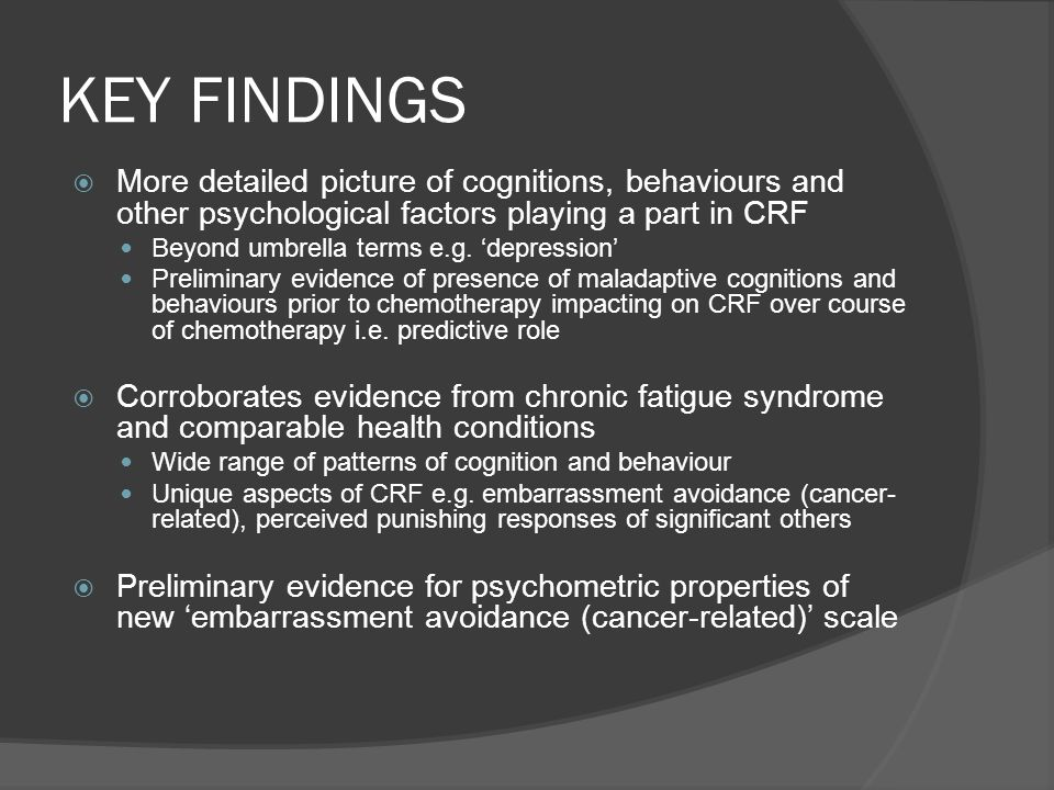 KEY FINDINGS More detailed picture of cognitions, behaviours and other psychological factors playing a part in CRF.