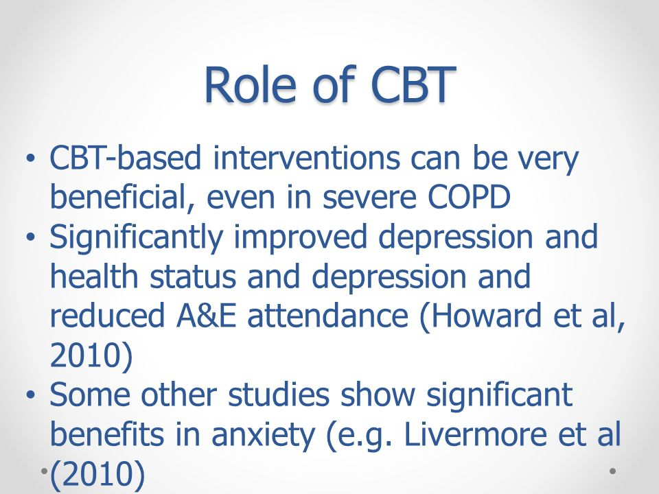 Role of CBT CBT-based interventions can be very beneficial, even in severe COPD.