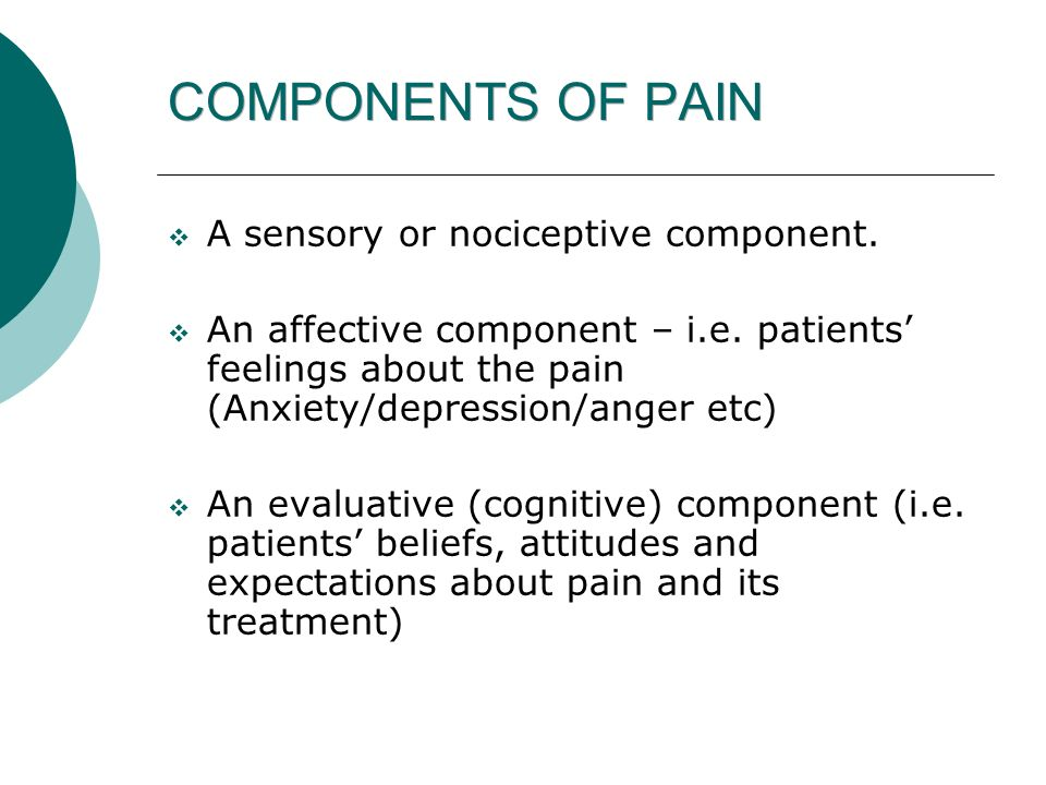 COMPONENTS OF PAIN A sensory or nociceptive component.