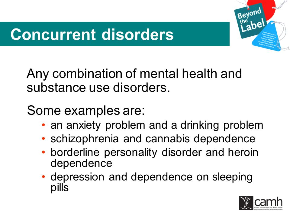 Concurrent disorders Any combination of mental health and substance use disorders. Some examples are: