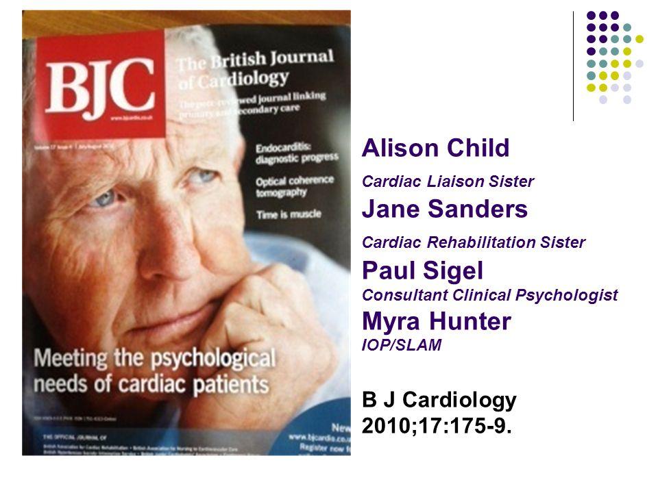 Alison Child Cardiac Liaison Sister Jane Sanders Cardiac Rehabilitation Sister Paul Sigel Consultant Clinical Psychologist Myra Hunter IOP/SLAM B J Cardiology 2010;17:175-9.