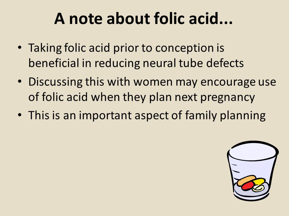 A note about folic acid... Taking folic acid prior to conception is beneficial in reducing neural tube defects.