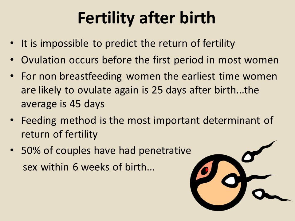 Fertility after birth It is impossible to predict the return of fertility. Ovulation occurs before the first period in most women.